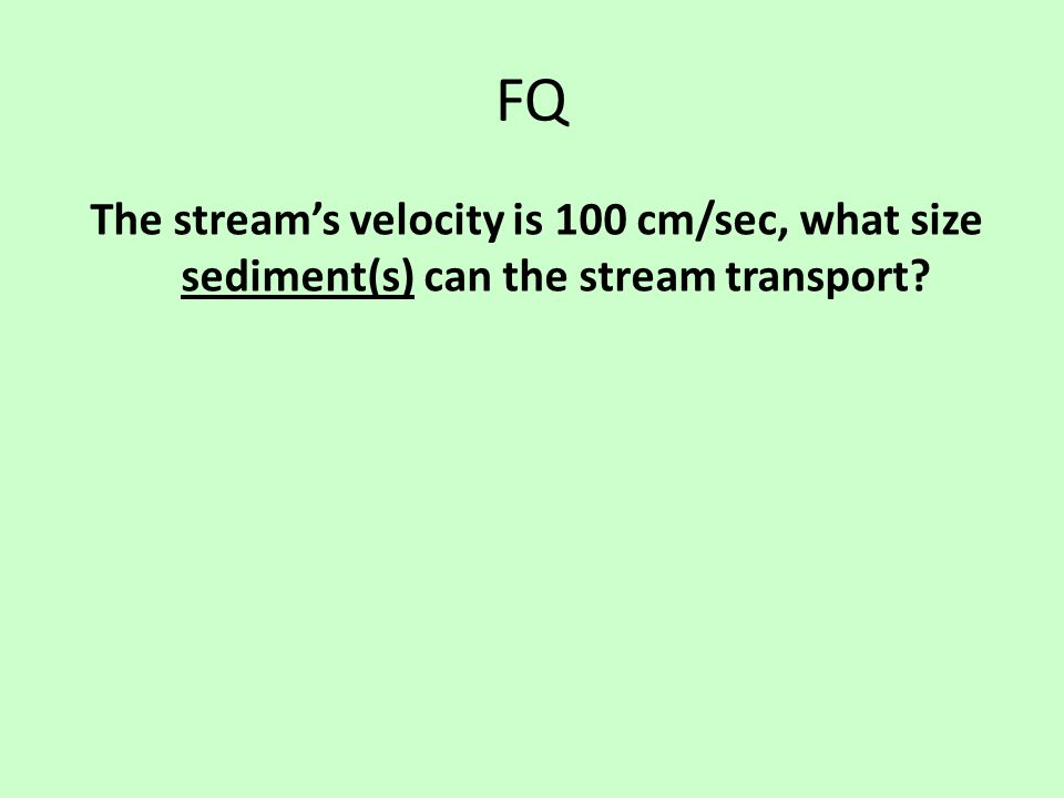 FQ The stream's velocity is 100 cm/sec, what size sediment(s) can the stream transport