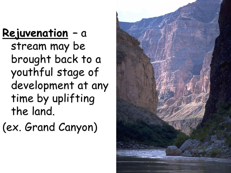 Rejuvenation – a stream may be brought back to a youthful stage of development at any time by uplifting the land.