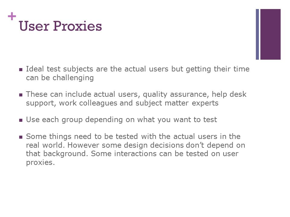 User Proxies Ideal test subjects are the actual users but getting their time can be challenging.