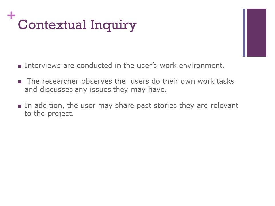 Contextual Inquiry Interviews are conducted in the user's work environment.