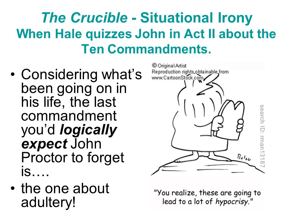 The Crucible - Situational Irony When Hale quizzes John in Act II about the Ten Commandments.