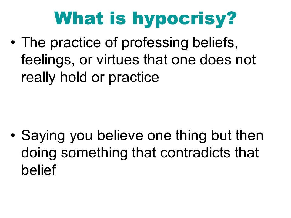 What is hypocrisy The practice of professing beliefs, feelings, or virtues that one does not really hold or practice.