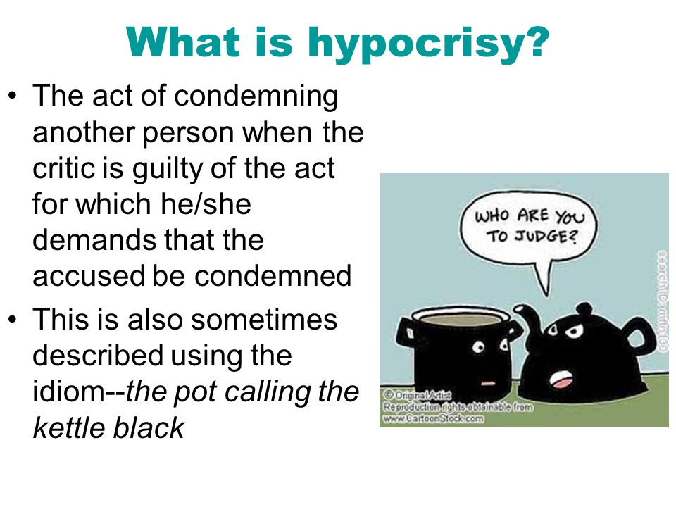 What is hypocrisy The act of condemning another person when the critic is guilty of the act for which he/she demands that the accused be condemned.
