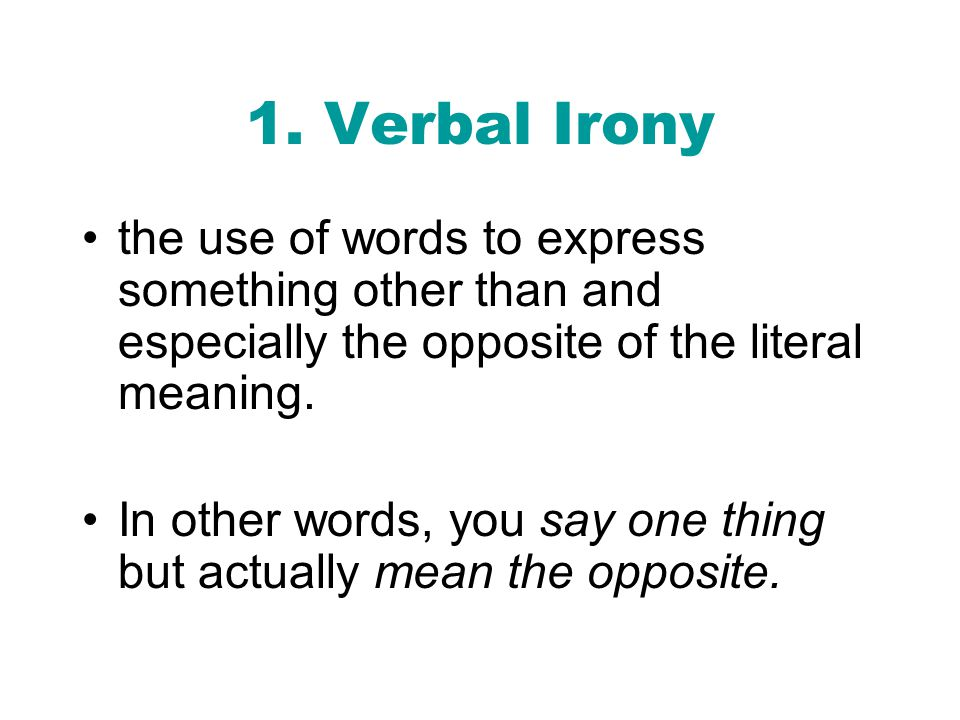1. Verbal Irony the use of words to express something other than and especially the opposite of the literal meaning.