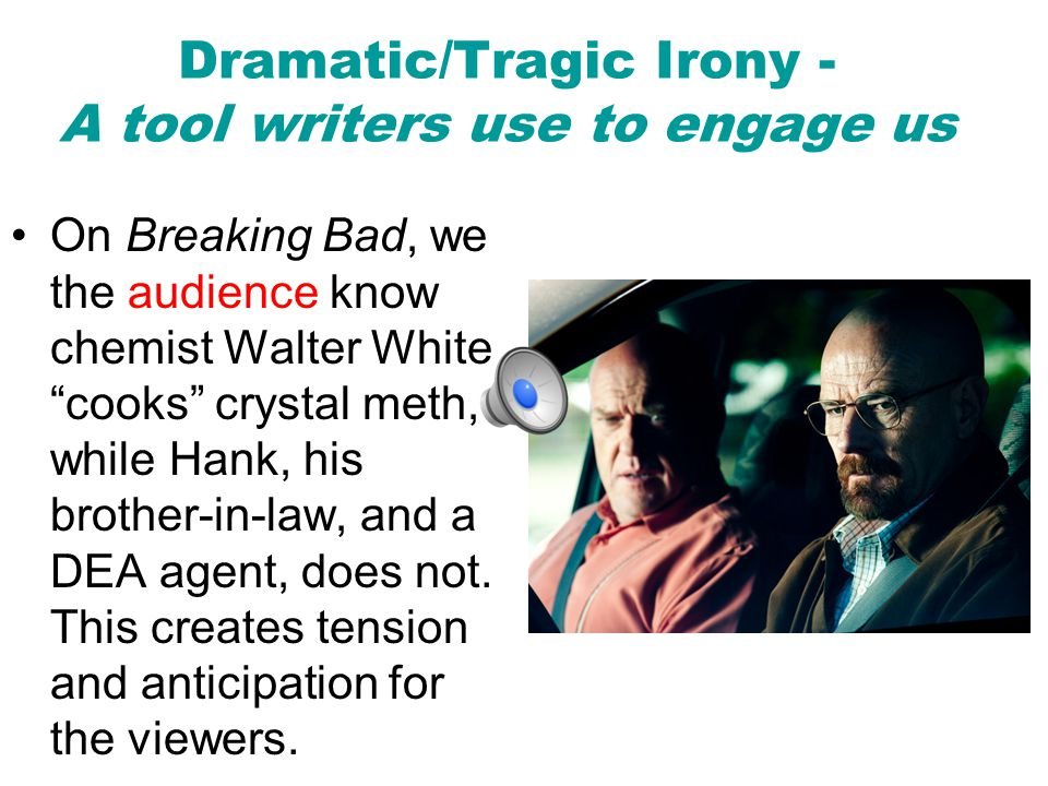 Dramatic/Tragic Irony - A tool writers use to engage us
