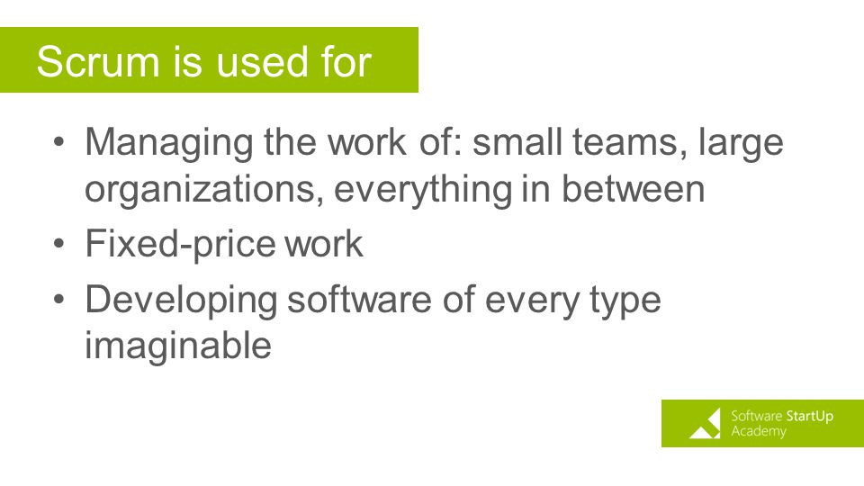 Scrum is used for Managing the work of: small teams, large organizations, everything in between. Fixed-price work.
