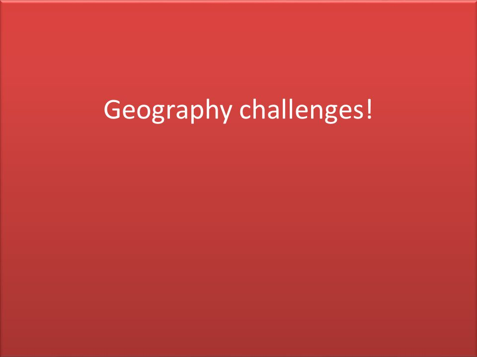 Geography challenges!