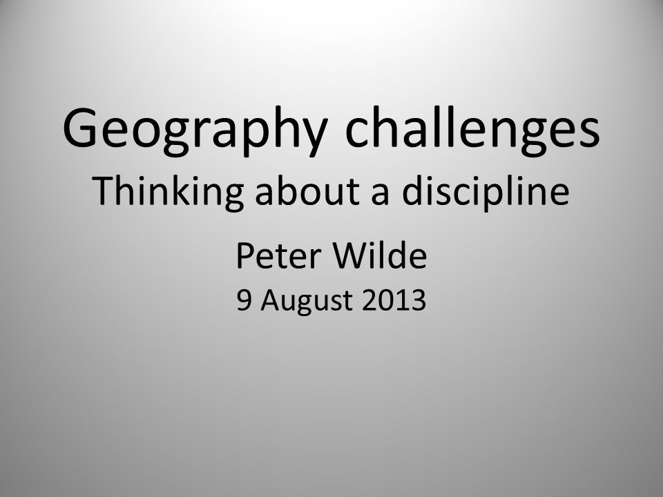 Geography challenges Thinking about a discipline Peter Wilde 9 August 2013