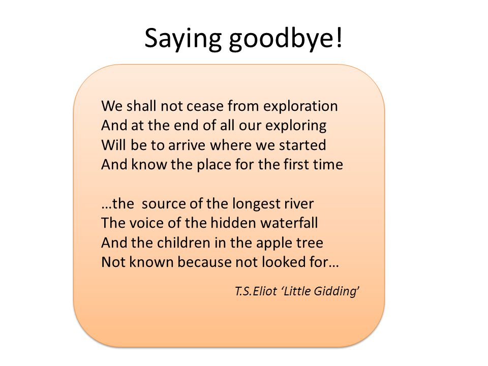 Saying goodbye! We shall not cease from exploration