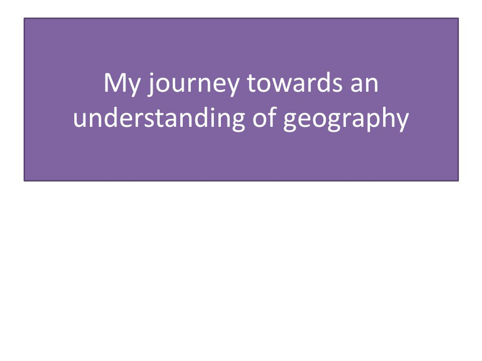 My journey towards an understanding of geography