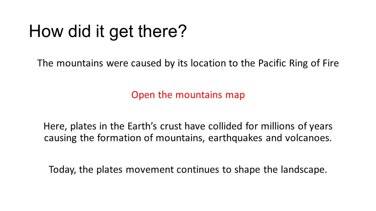 How did it get there The mountains were caused by its location to the Pacific Ring of Fire. Open the mountains map.