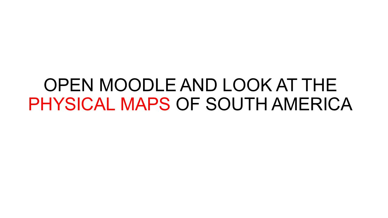 OPEN MOODLE AND LOOK AT THE PHYSICAL MAPS OF SOUTH AMERICA