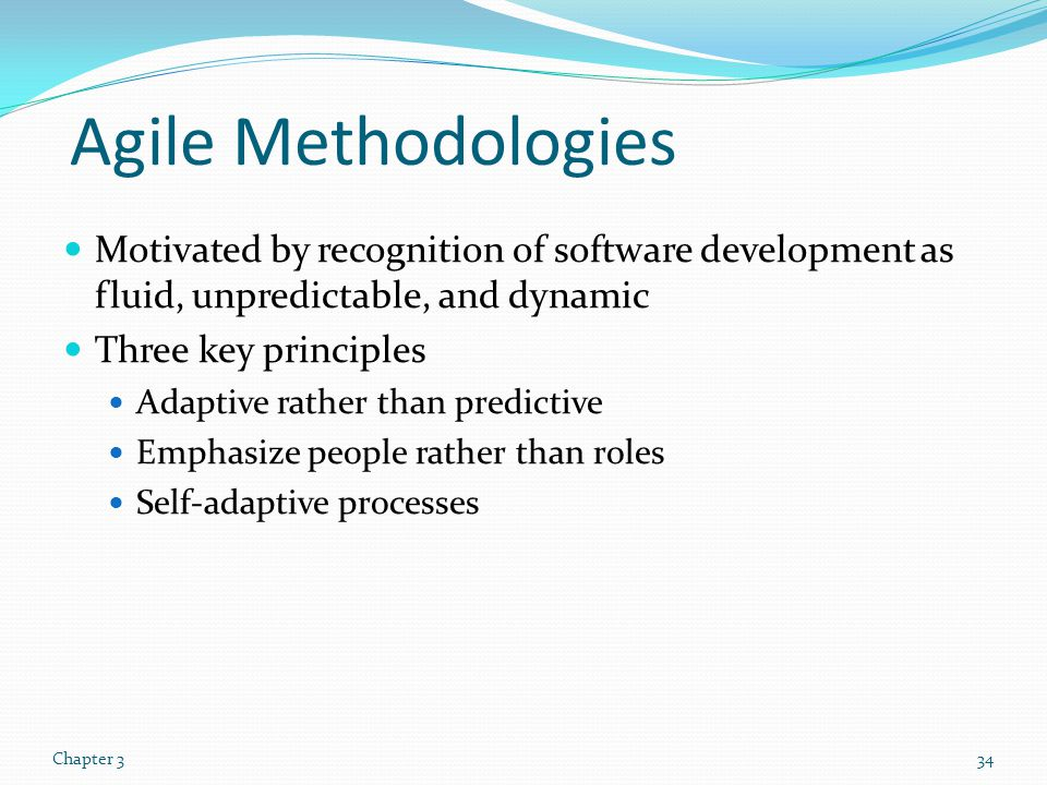 Agile Methodologies Motivated by recognition of software development as fluid, unpredictable, and dynamic.