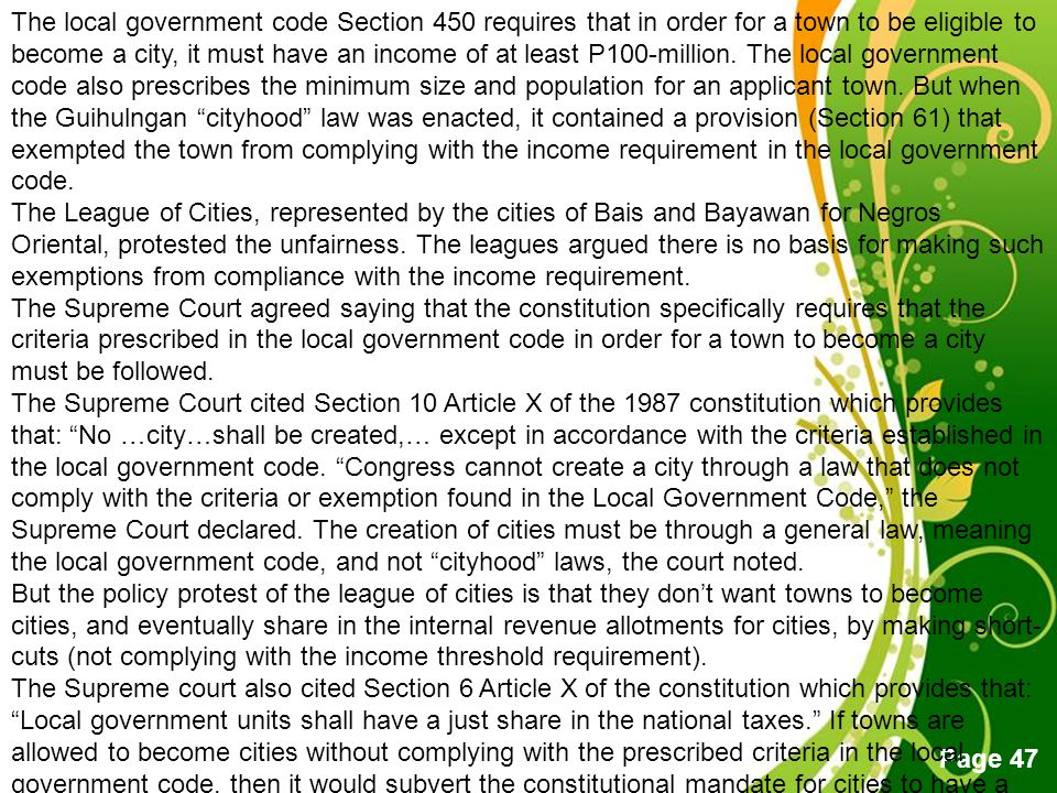 The local government code Section 450 requires that in order for a town to be eligible to become a city, it must have an income of at least P100-million. The local government code also prescribes the minimum size and population for an applicant town. But when the Guihulngan cityhood law was enacted, it contained a provision (Section 61) that exempted the town from complying with the income requirement in the local government code.