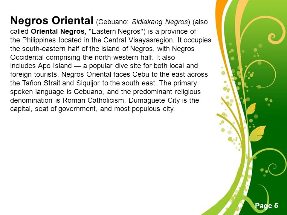 Negros Oriental (Cebuano: Sidlakang Negros) (also called Oriental Negros, Eastern Negros ) is a province of the Philippines located in the Central Visayasregion.