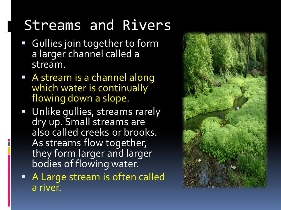 Streams and Rivers Gullies join together to form a larger channel called a stream.