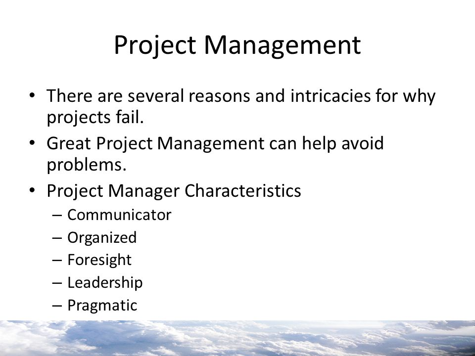 Project Management There are several reasons and intricacies for why projects fail. Great Project Management can help avoid problems.