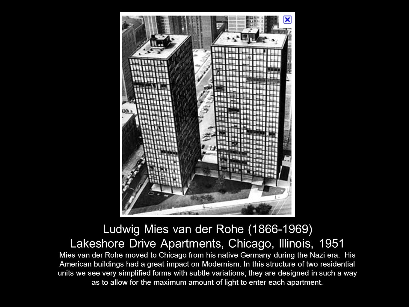 Ludwig Mies van der Rohe (1866-1969) Lakeshore Drive Apartments, Chicago, Illinois, 1951 Mies van der Rohe moved to Chicago from his native Germany during the Nazi era.