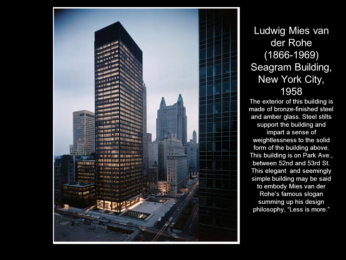 Ludwig Mies van der Rohe (1866-1969) Seagram Building, New York City, 1958 The exterior of this building is made of bronze-finished steel and amber glass.
