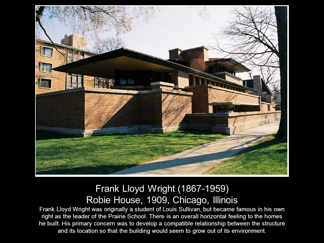 Frank Lloyd Wright (1867-1959) Robie House, 1909, Chicago, Illinois Frank Lloyd Wright was originally a student of Louis Sullivan, but became famous in his own right as the leader of the Prairie School.