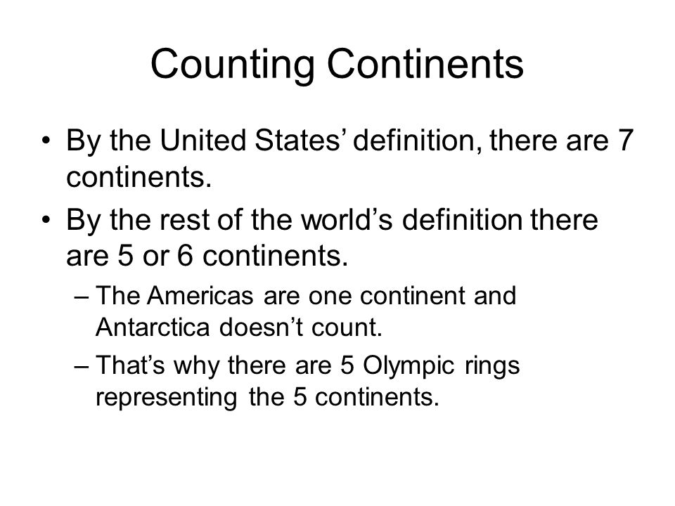 Counting Continents By the United States' definition, there are 7 continents. By the rest of the world's definition there are 5 or 6 continents.