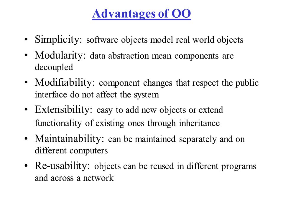 Advantages of OO Simplicity: software objects model real world objects