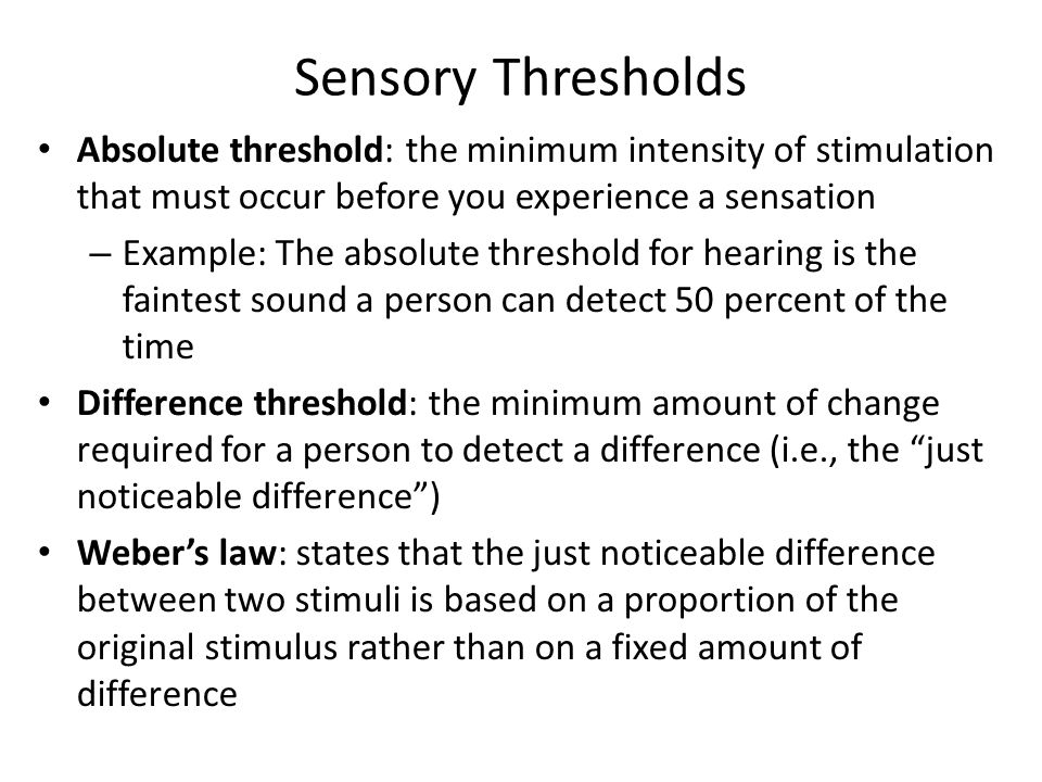 Sensory Thresholds Absolute threshold: the minimum intensity of stimulation that must occur before you experience a sensation.