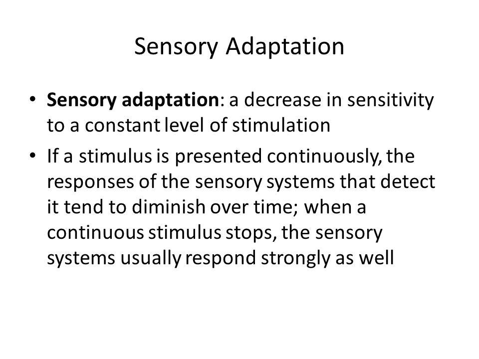 Sensory Adaptation Sensory adaptation: a decrease in sensitivity to a constant level of stimulation.