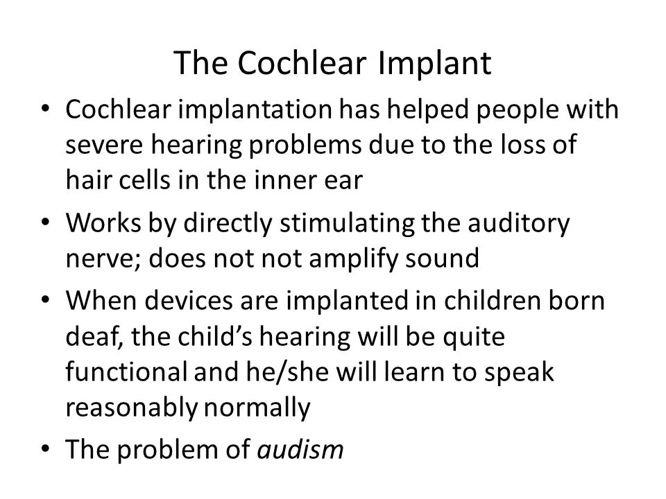 The Cochlear Implant Cochlear implantation has helped people with severe hearing problems due to the loss of hair cells in the inner ear.