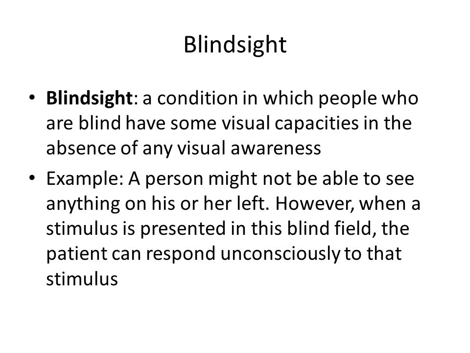 Blindsight Blindsight: a condition in which people who are blind have some visual capacities in the absence of any visual awareness.