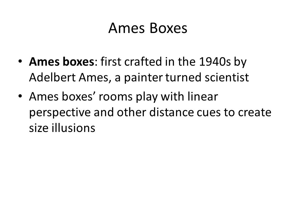 Ames Boxes Ames boxes: first crafted in the 1940s by Adelbert Ames, a painter turned scientist.