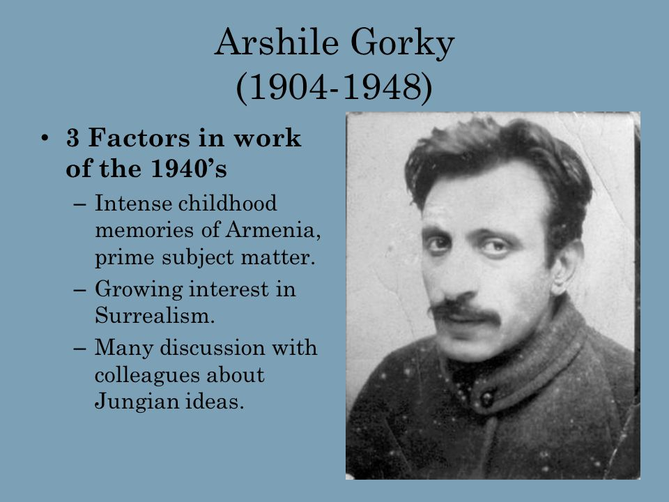 Arshile Gorky (1904-1948) 3 Factors in work of the 1940's