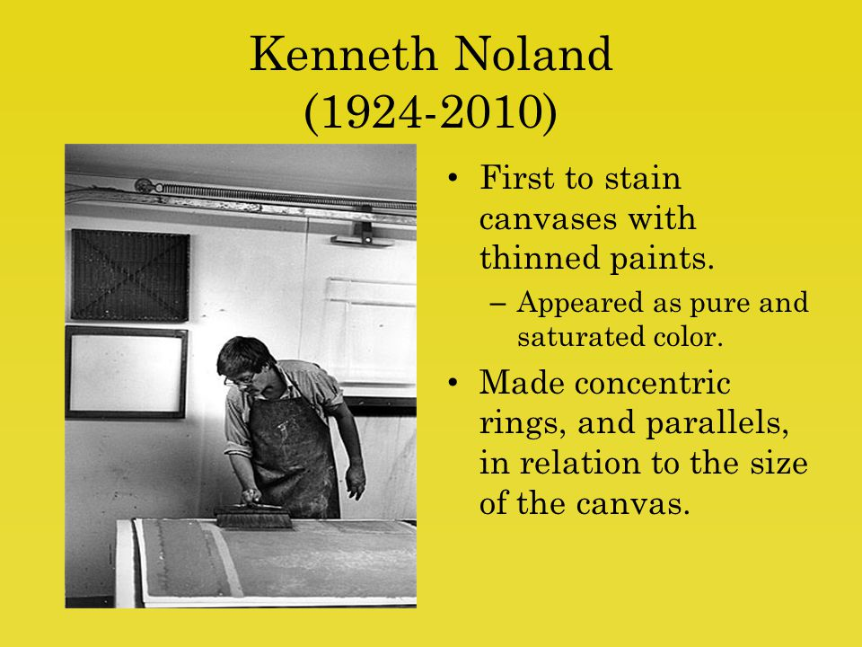 Kenneth Noland (1924-2010) First to stain canvases with thinned paints. Appeared as pure and saturated color.