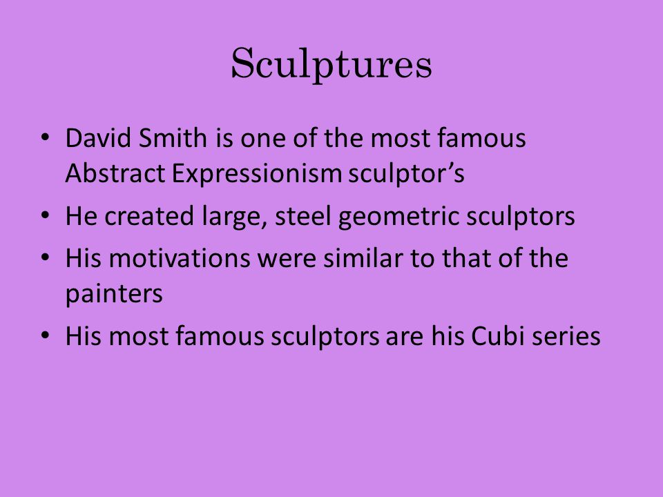 Sculptures David Smith is one of the most famous Abstract Expressionism sculptor's. He created large, steel geometric sculptors.