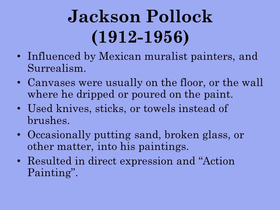 Jackson Pollock (1912-1956) Influenced by Mexican muralist painters, and Surrealism.