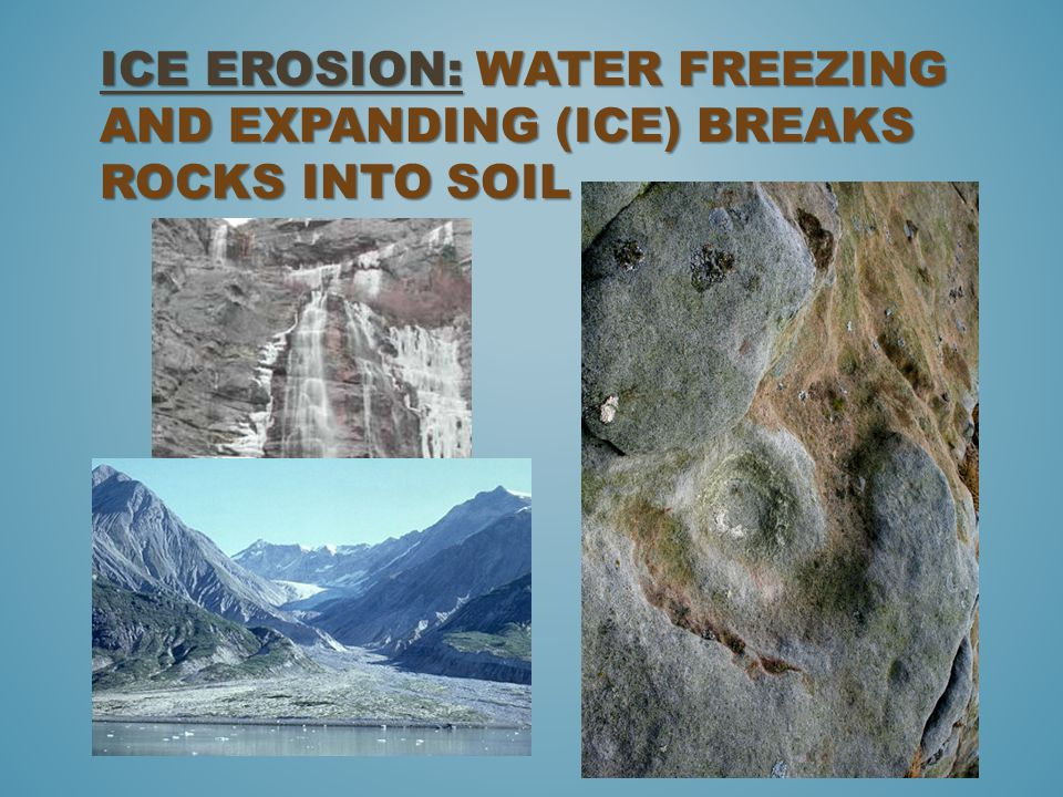 Ice Erosion: Water freezing and expanding (Ice) breaks rocks into soil