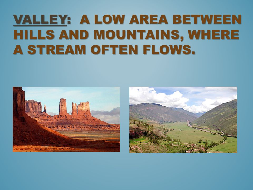 Valley: a low area between hills and mountains, where a stream often flows.