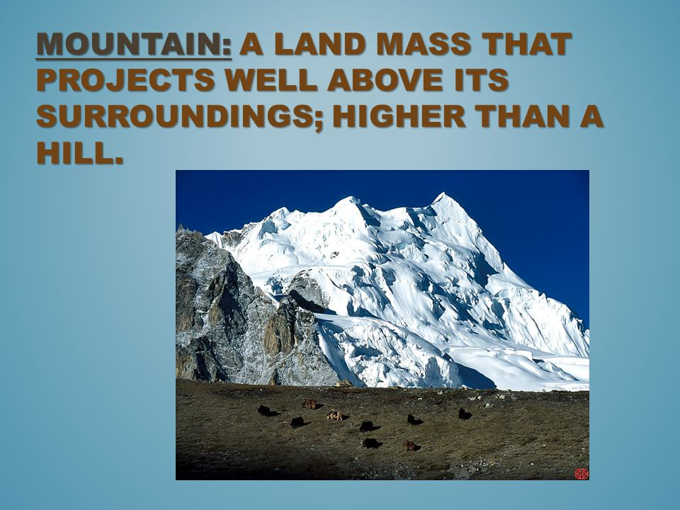Mountain: a land mass that projects well above its surroundings; higher than a hill.
