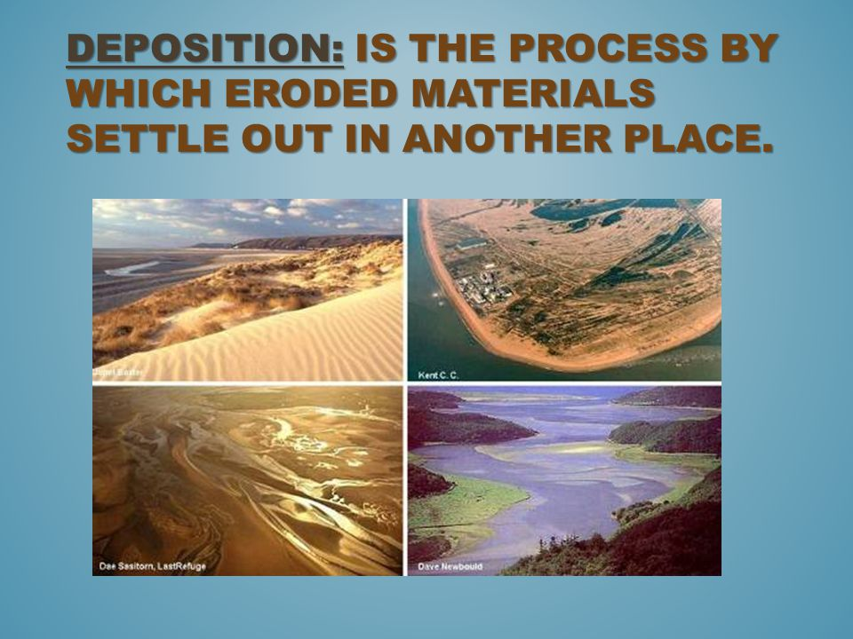 Deposition: is the process by which eroded materials settle out in another place.