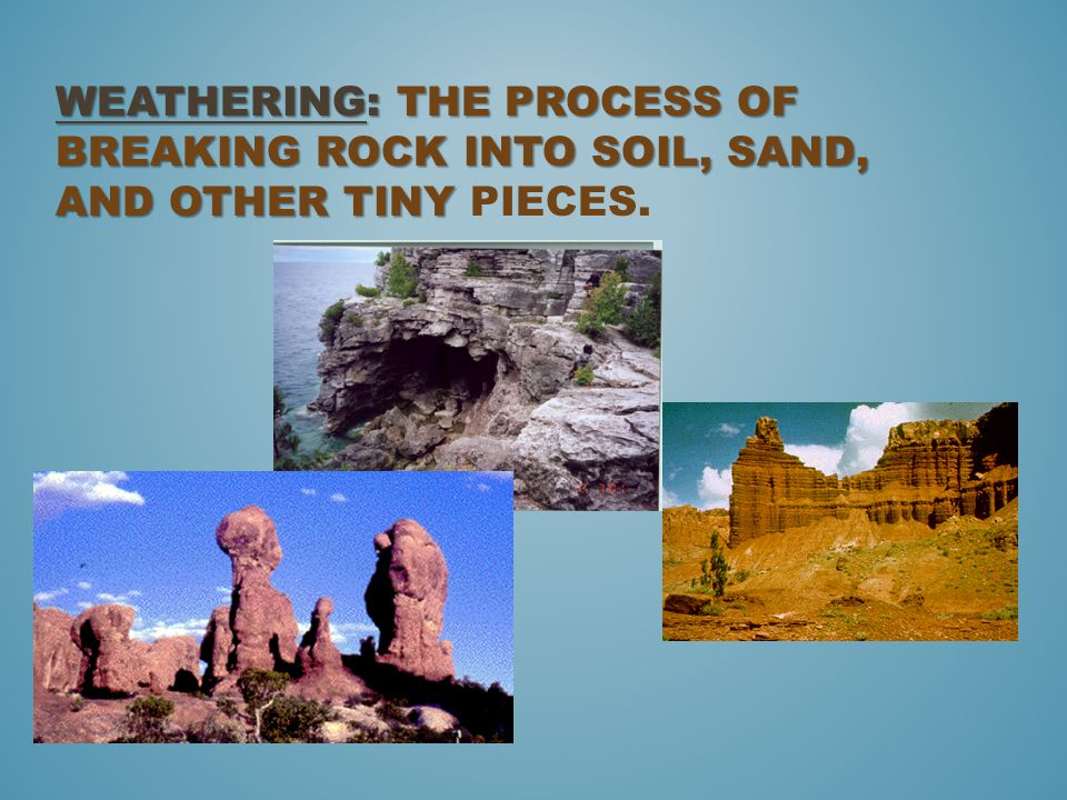 Weathering: The process of breaking rock into soil, sand, and other tiny pieces.