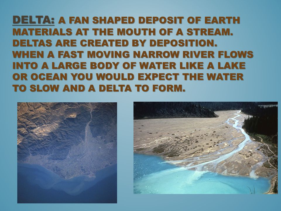 Delta: A fan shaped deposit of earth materials at the mouth of a stream.