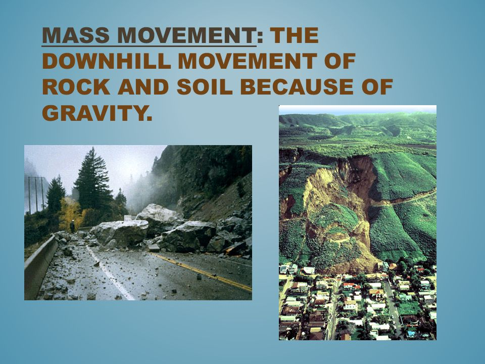 Mass movement: The downhill movement of rock and soil because of Gravity.