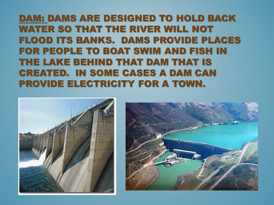 Dam: Dams are designed to hold back water so that the river will not flood its banks.