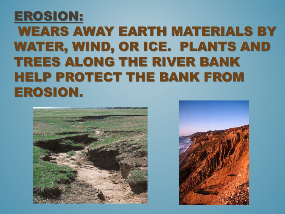 Erosion: wears away earth materials by water, wind, or ice