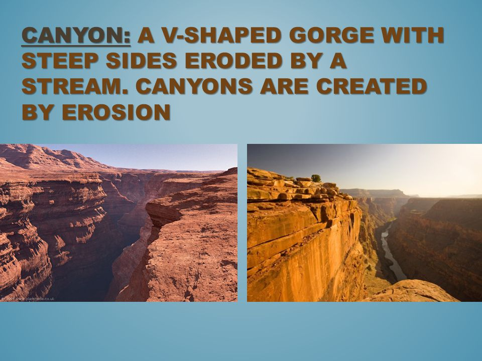 Canyon: a V-shaped gorge with steep sides eroded by a stream