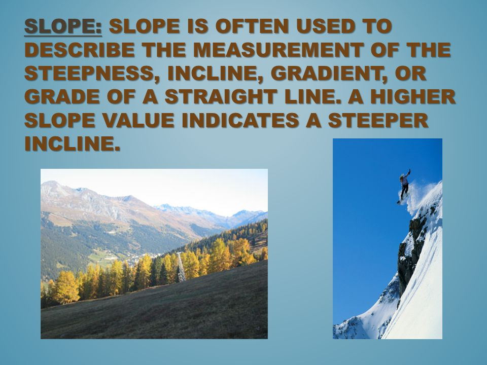 Slope: Slope is often used to describe the measurement of the steepness, incline, gradient, or grade of a straight line.