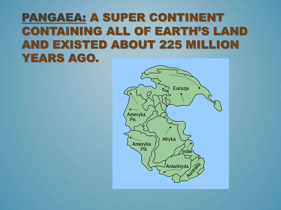 Pangaea: A super continent containing all of Earth's land and existed about 225 million years ago.