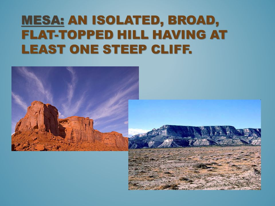 Mesa: an isolated, broad, flat-topped hill having at least one steep cliff.