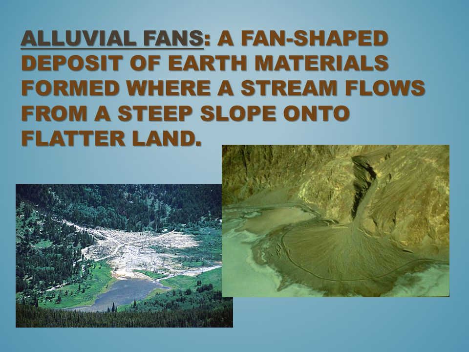 Alluvial fans: a fan-shaped deposit of earth materials formed where a stream flows from a steep slope onto flatter land.