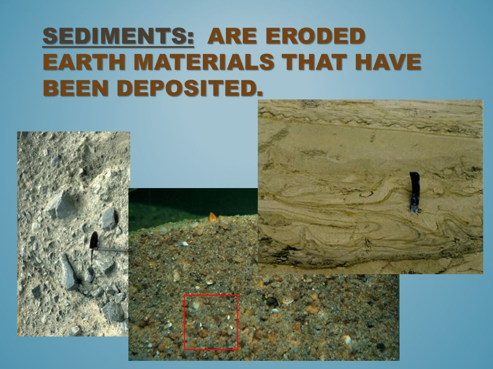 Sediments: are eroded earth materials that have been deposited.